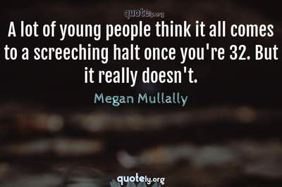 Photo Quote of A lot of young people think it all comes to a screeching halt once you're 32. But it really doesn't.
