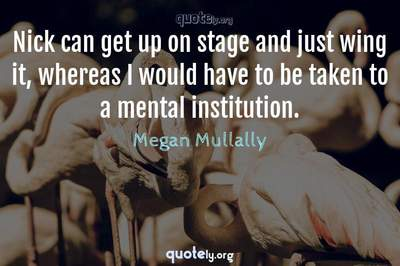 Photo Quote of Nick can get up on stage and just wing it, whereas I would have to be taken to a mental institution.