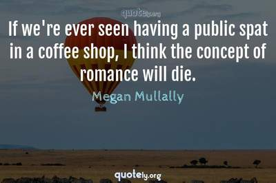 Photo Quote of If we're ever seen having a public spat in a coffee shop, I think the concept of romance will die.