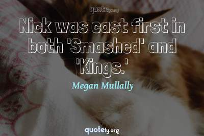 Photo Quote of Nick was cast first in both 'Smashed' and 'Kings.'