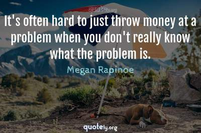 Photo Quote of It's often hard to just throw money at a problem when you don't really know what the problem is.