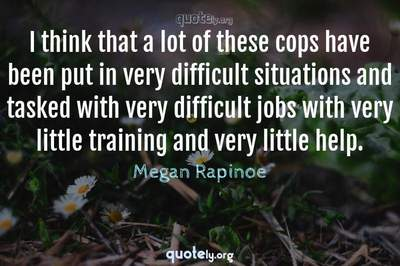 Photo Quote of I think that a lot of these cops have been put in very difficult situations and tasked with very difficult jobs with very little training and very little help.