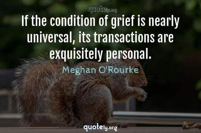 Photo Quote of If the condition of grief is nearly universal, its transactions are exquisitely personal.