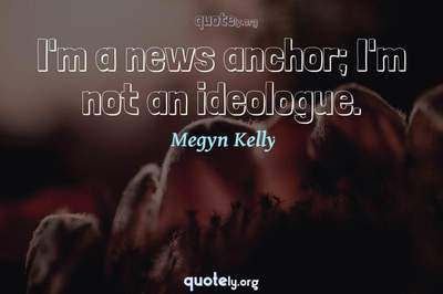 Photo Quote of I'm a news anchor; I'm not an ideologue.