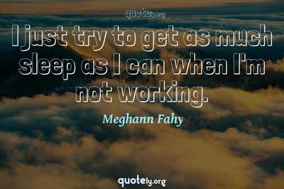 Photo Quote of I just try to get as much sleep as I can when I'm not working.