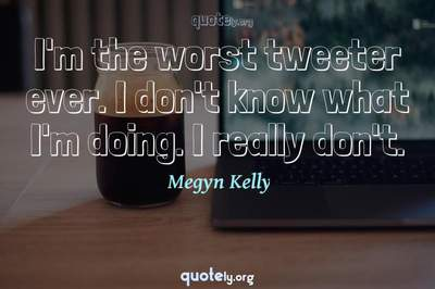 Photo Quote of I'm the worst tweeter ever. I don't know what I'm doing. I really don't.