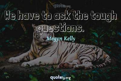 Photo Quote of We have to ask the tough questions.