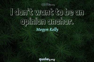 Photo Quote of I don't want to be an opinion anchor.