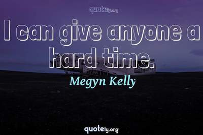 Photo Quote of I can give anyone a hard time.