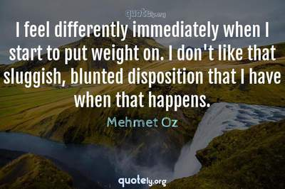 Photo Quote of I feel differently immediately when I start to put weight on. I don't like that sluggish, blunted disposition that I have when that happens.