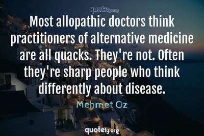 Photo Quote of Most allopathic doctors think practitioners of alternative medicine are all quacks. They're not. Often they're sharp people who think differently about disease.