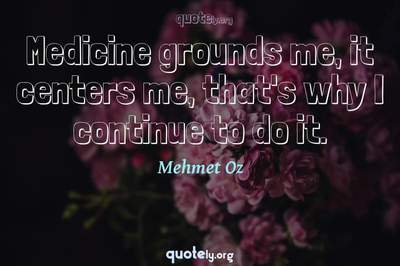 Photo Quote of Medicine grounds me, it centers me, that's why I continue to do it.