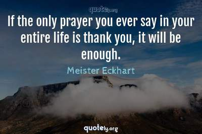 Photo Quote of If the only prayer you ever say in your entire life is thank you, it will be enough.