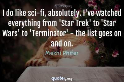 Photo Quote of I do like sci-fi, absolutely. I've watched everything from 'Star Trek' to 'Star Wars' to 'Terminator' - the list goes on and on.