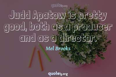 Photo Quote of Judd Apatow is pretty good, both as a producer and as a director.