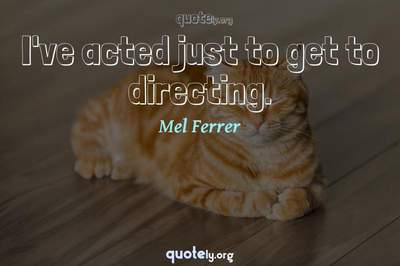 Photo Quote of I've acted just to get to directing.