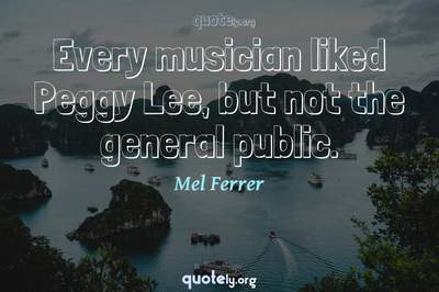 Photo Quote of Every musician liked Peggy Lee, but not the general public.
