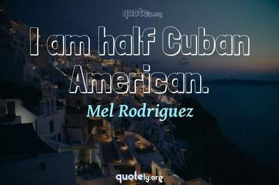 Photo Quote of I am half Cuban American.