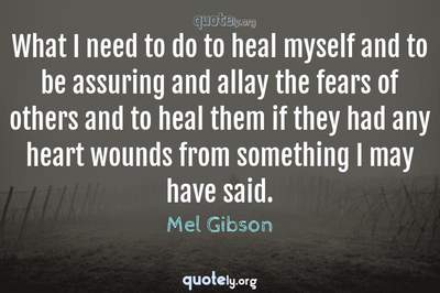 Photo Quote of What I need to do to heal myself and to be assuring and allay the fears of others and to heal them if they had any heart wounds from something I may have said.