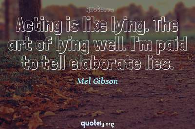Photo Quote of Acting is like lying. The art of lying well. I'm paid to tell elaborate lies.