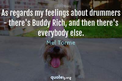 Photo Quote of As regards my feelings about drummers - there's Buddy Rich, and then there's everybody else.
