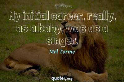 Photo Quote of My initial career, really, as a baby, was as a singer.