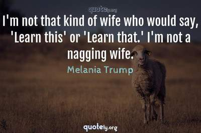 Photo Quote of I'm not that kind of wife who would say, 'Learn this' or 'Learn that.' I'm not a nagging wife.