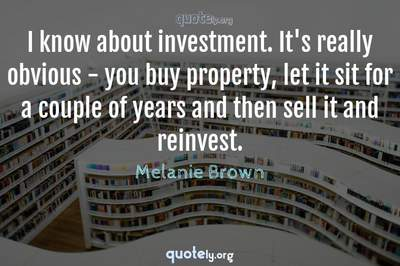 Photo Quote of I know about investment. It's really obvious - you buy property, let it sit for a couple of years and then sell it and reinvest.