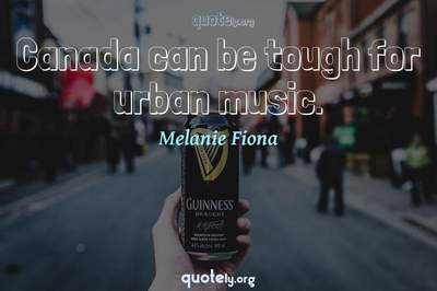 Photo Quote of Canada can be tough for urban music.