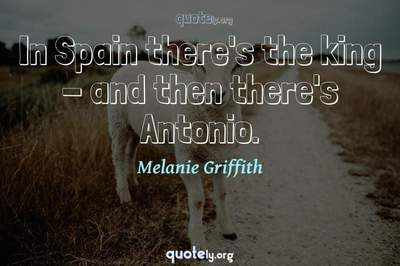 Photo Quote of In Spain there's the king - and then there's Antonio.