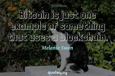 Photo Quote of Bitcoin is just one example of something that uses a blockchain.