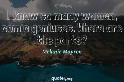 Photo Quote of I know so many women, comic geniuses. Where are the parts?