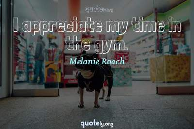 Photo Quote of I appreciate my time in the gym.
