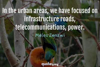 Photo Quote of In the urban areas, we have focused on infrastructure roads, telecommunications, power.