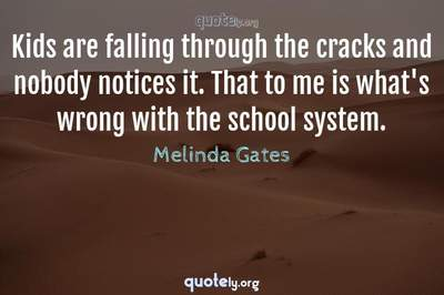 Photo Quote of Kids are falling through the cracks and nobody notices it. That to me is what's wrong with the school system.