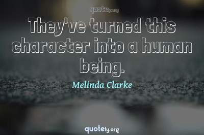 Photo Quote of They've turned this character into a human being.