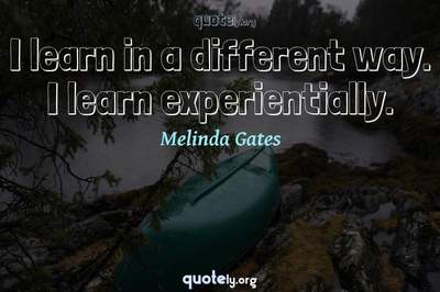 Photo Quote of I learn in a different way. I learn experientially.