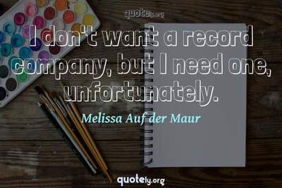 Photo Quote of I don't want a record company, but I need one, unfortunately.