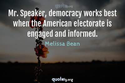 Photo Quote of Mr. Speaker, democracy works best when the American electorate is engaged and informed.