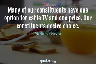 Photo Quote of Many of our constituents have one option for cable TV and one price. Our constituents desire choice.