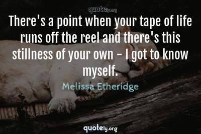 Photo Quote of There's a point when your tape of life runs off the reel and there's this stillness of your own - I got to know myself.