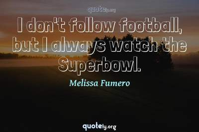 Photo Quote of I don't follow football, but I always watch the Superbowl.