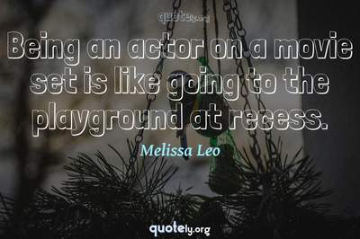 Photo Quote of Being an actor on a movie set is like going to the playground at recess.