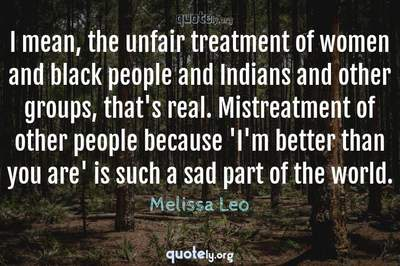 Photo Quote of I mean, the unfair treatment of women and black people and Indians and other groups, that's real. Mistreatment of other people because 'I'm better than you are' is such a sad part of the world.