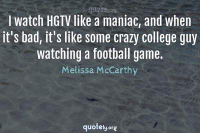 Photo Quote of I watch HGTV like a maniac, and when it's bad, it's like some crazy college guy watching a football game.