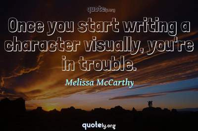Photo Quote of Once you start writing a character visually, you're in trouble.