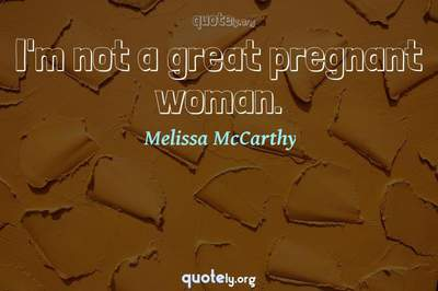 Photo Quote of I'm not a great pregnant woman.