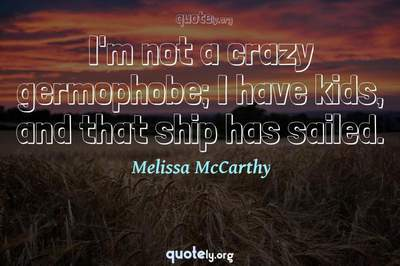Photo Quote of I'm not a crazy germophobe; I have kids, and that ship has sailed.