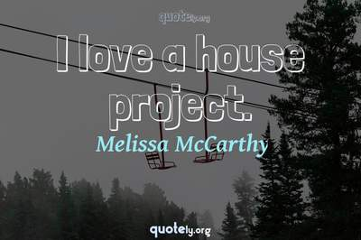 Photo Quote of I love a house project.