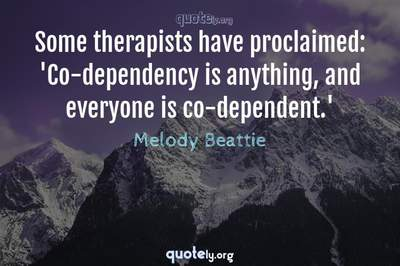 Photo Quote of Some therapists have proclaimed: 'Co-dependency is anything, and everyone is co-dependent.'